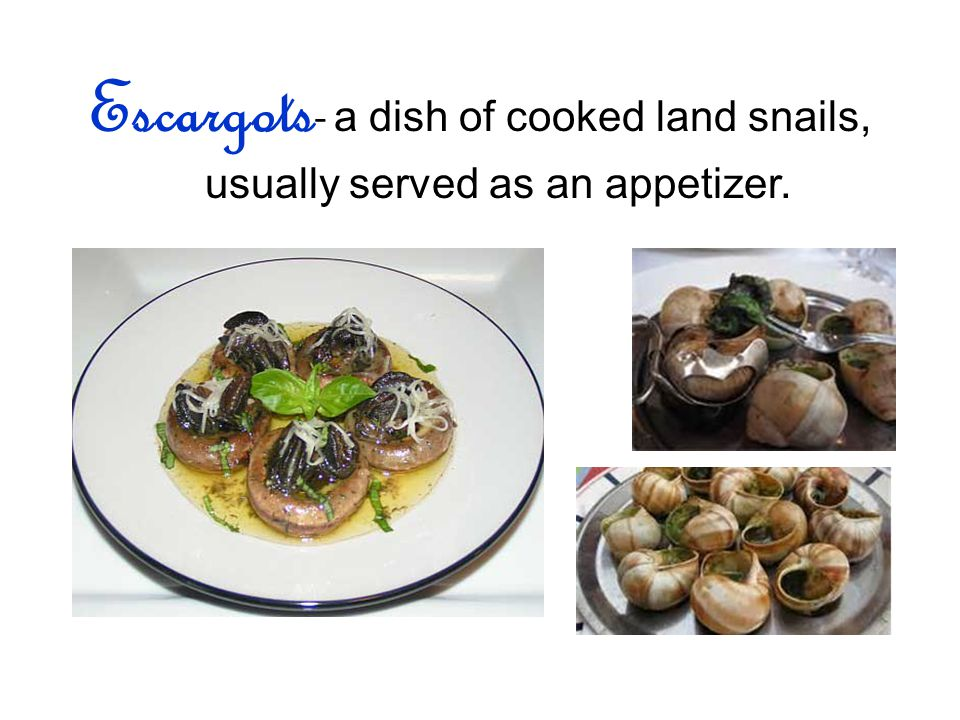 Escargots - a dish of cooked land snails, usually served as an appetizer.