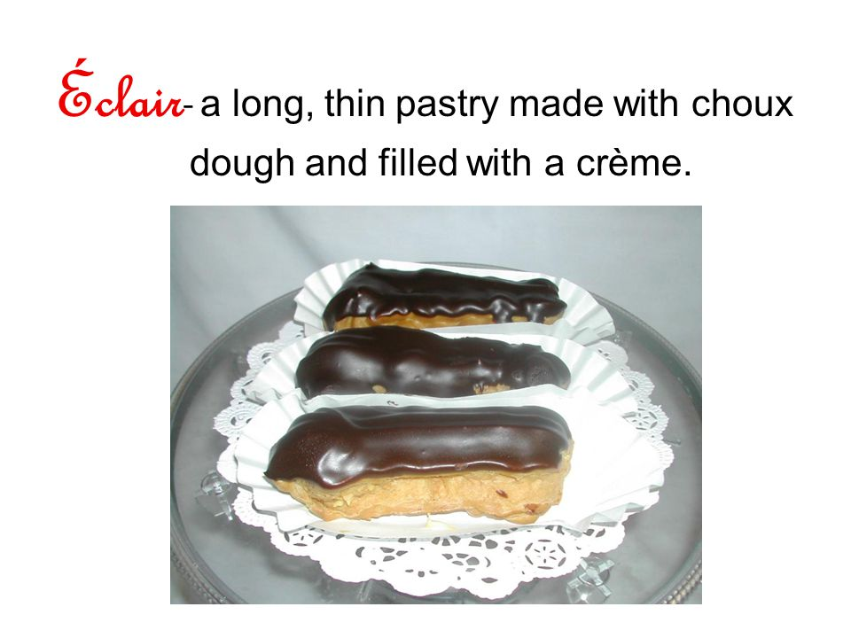 Éclair - a long, thin pastry made with choux dough and filled with a crème.
