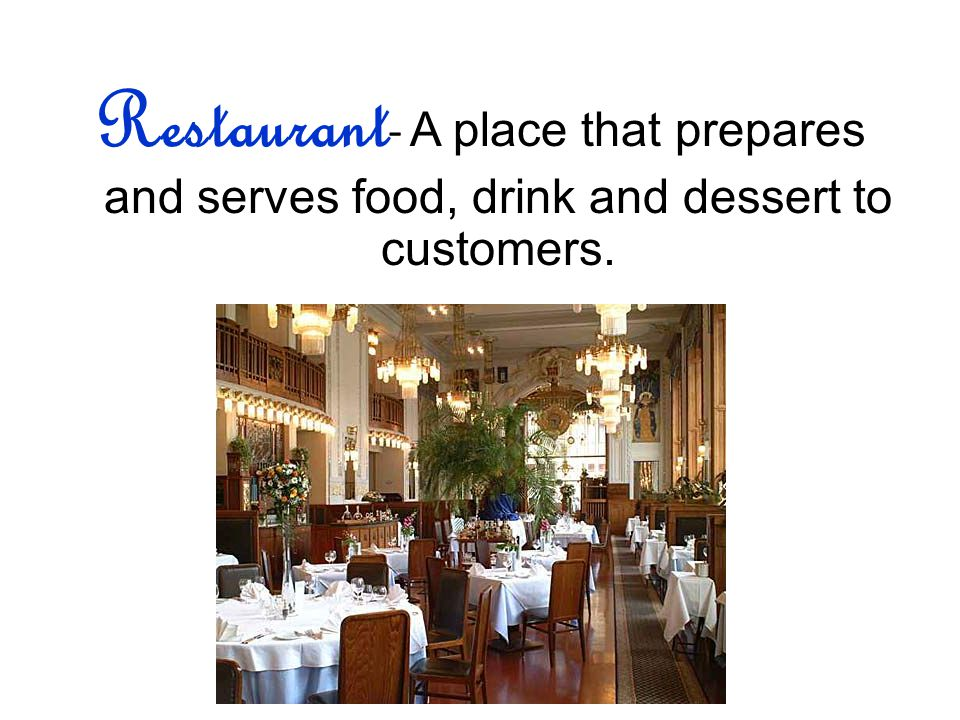 Restaurant - A place that prepares and serves food, drink and dessert to customers.