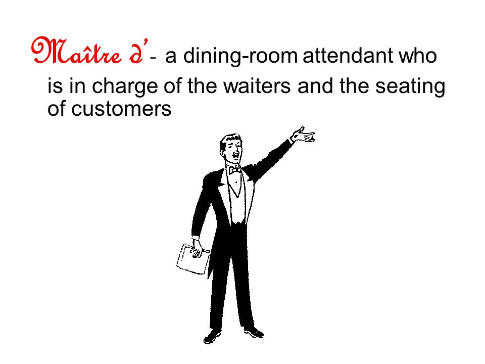 Maître d- a dining-room attendant who is in charge of the waiters and the seating of customers