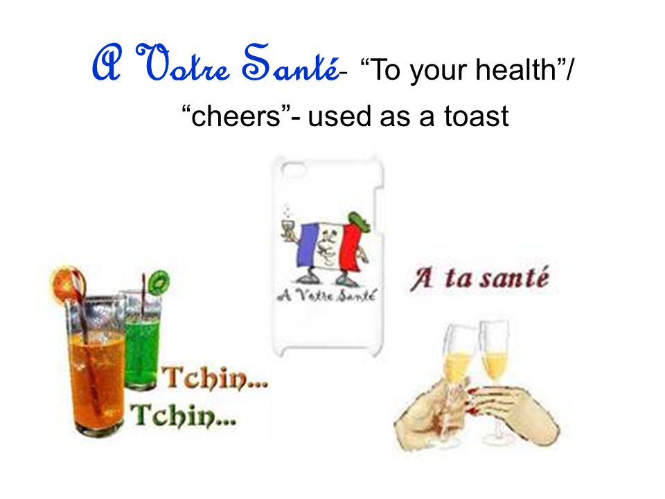 A Votre Santé- To your health/ cheers- used as a toast