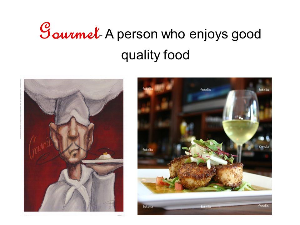 Gourmet - A person who enjoys good quality food