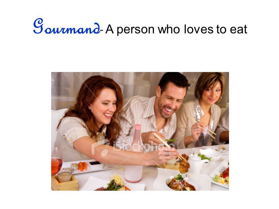 Gourmand - A person who loves to eat