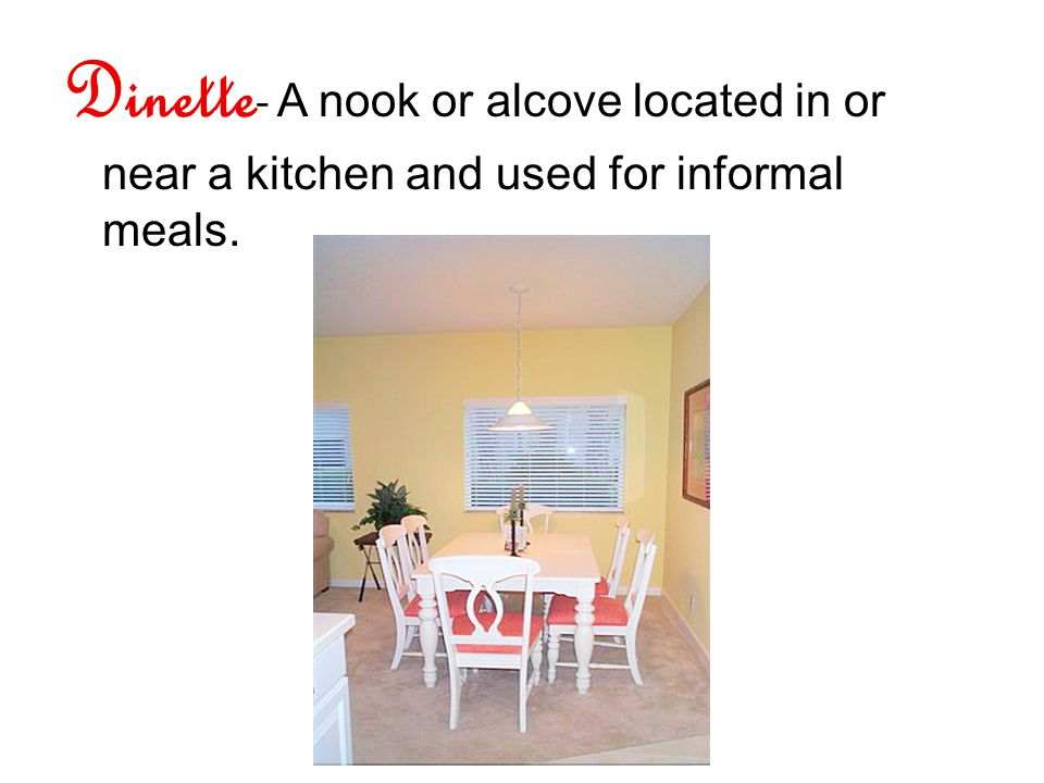 Dinette - A nook or alcove located in or near a kitchen and used for informal meals.