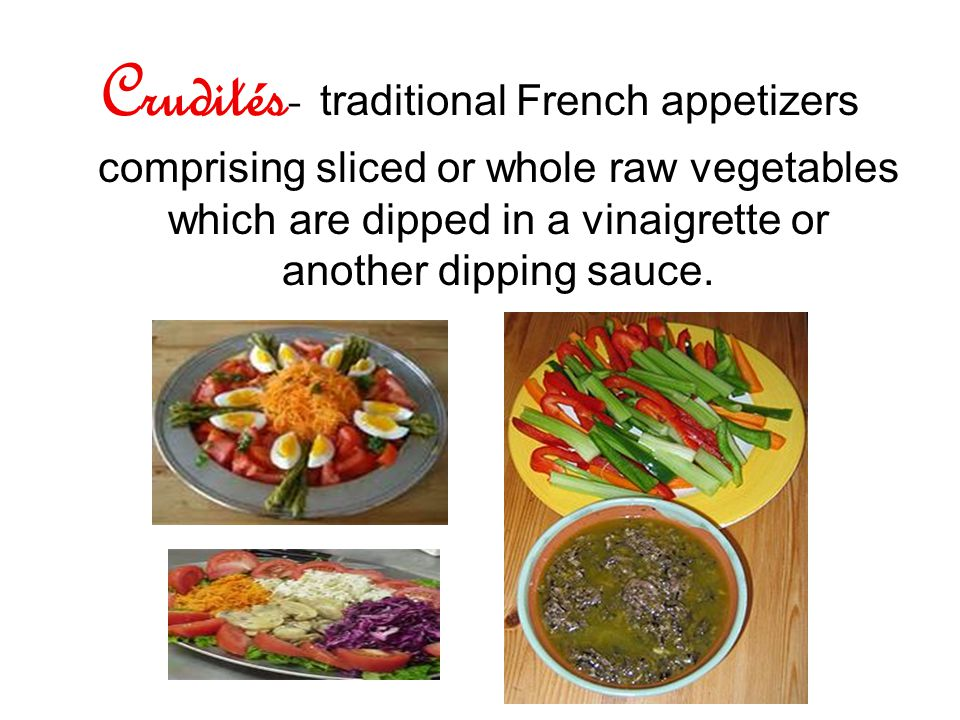 Crudités- traditional French appetizers comprising sliced or whole raw vegetables which are dipped in a vinaigrette or another dipping sauce.