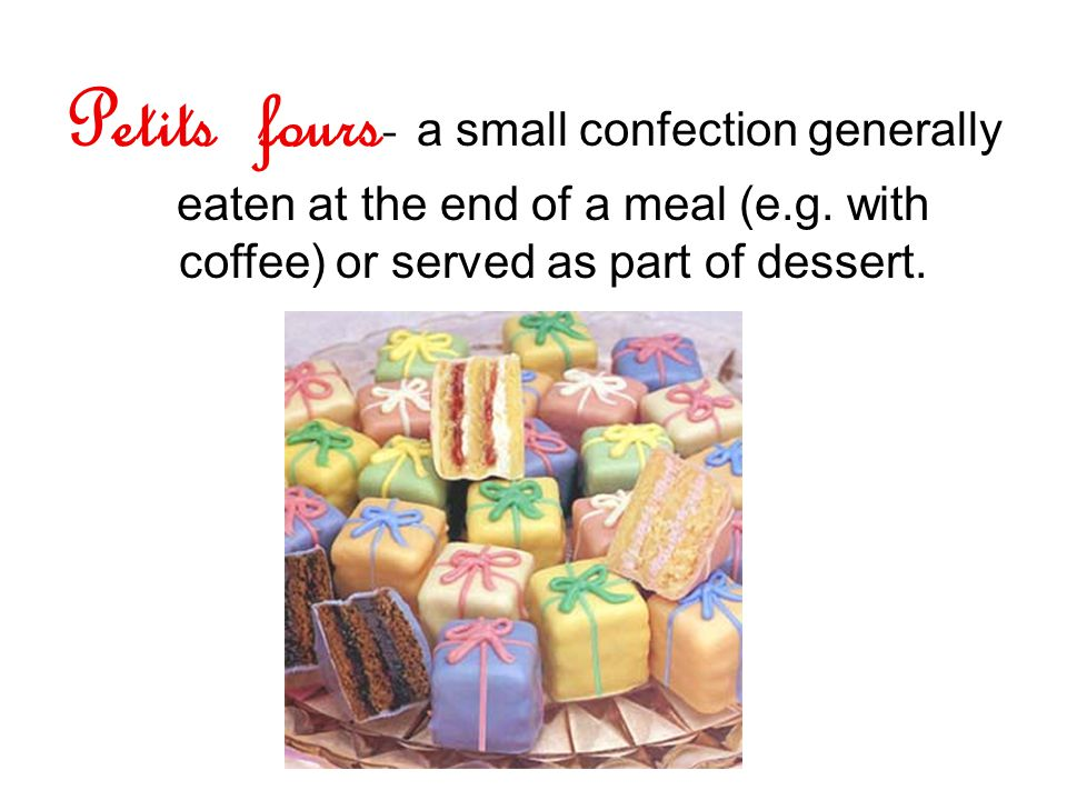 Petits fours- a small confection generally eaten at the end of a meal (e.g.