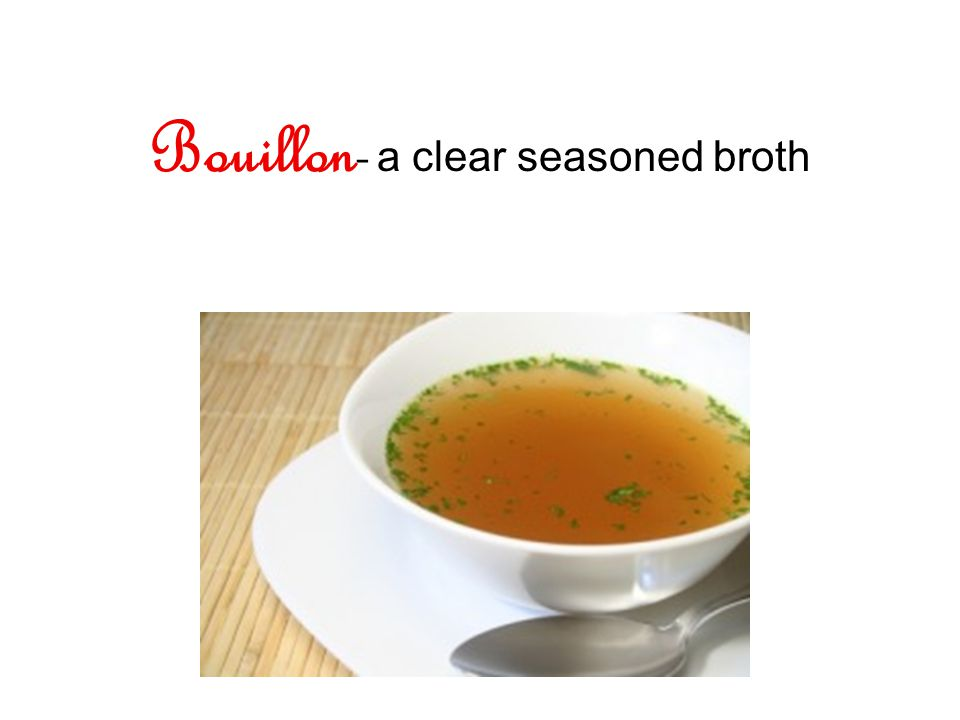 Bouillon- a clear seasoned broth