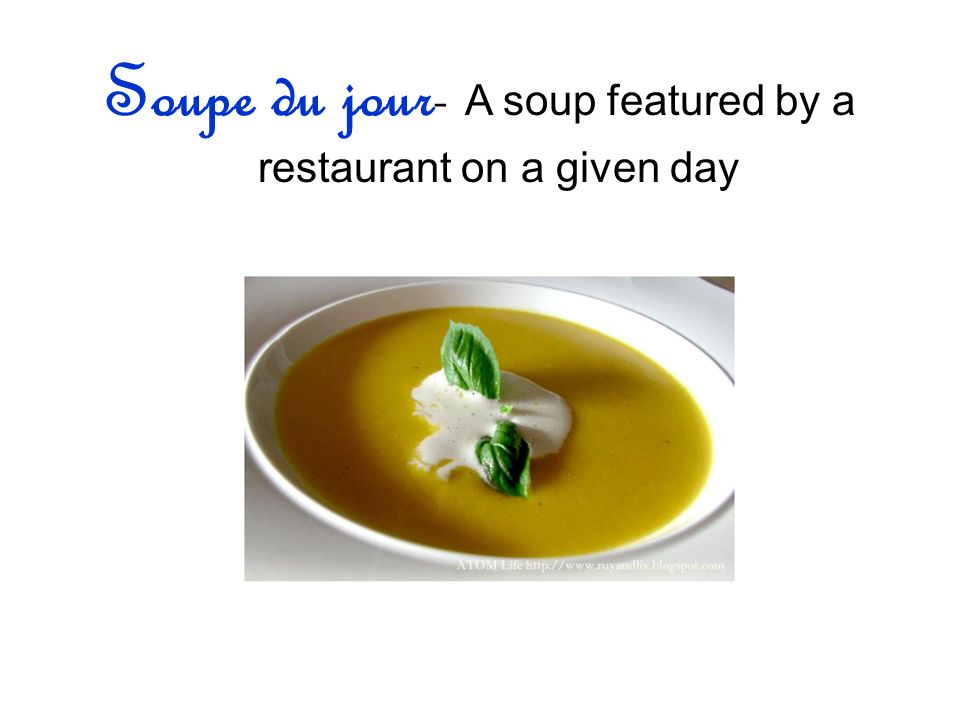 Soupe du jour- A soup featured by a restaurant on a given day