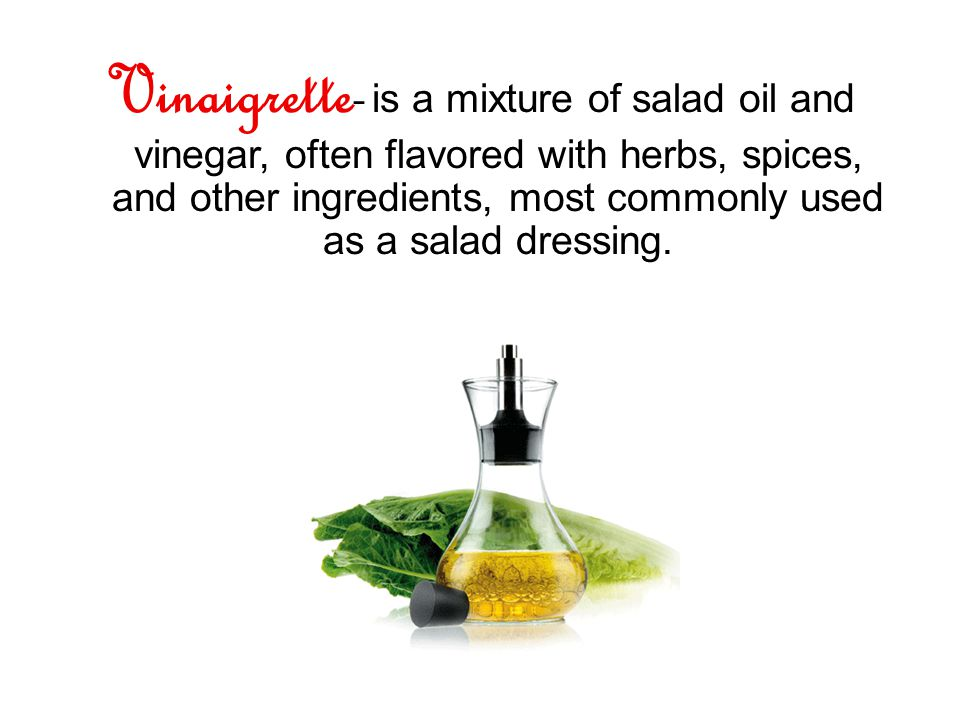 Vinaigrette- is a mixture of salad oil and vinegar, often flavored with herbs, spices, and other ingredients, most commonly used as a salad dressing.