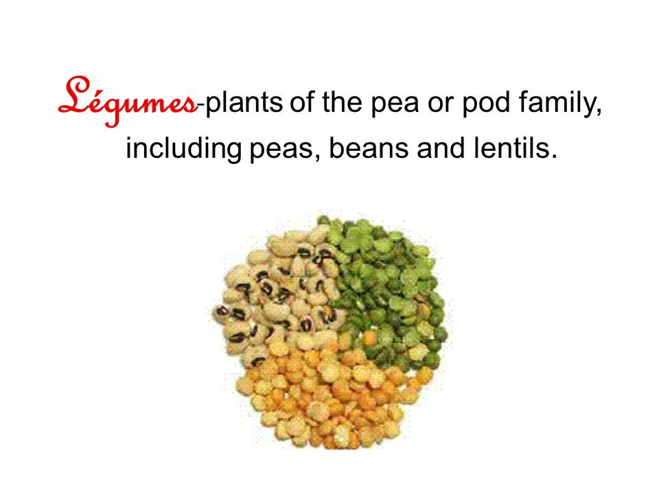 Légumes - plants of the pea or pod family, including peas, beans and lentils.