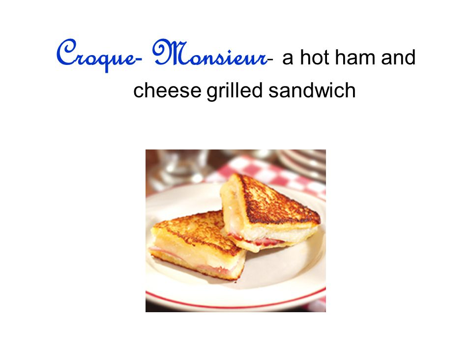 Croque- Monsieur- a hot ham and cheese grilled sandwich