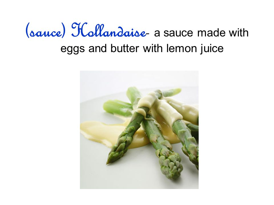 (sauce) Hollandaise- a sauce made with eggs and butter with lemon juice