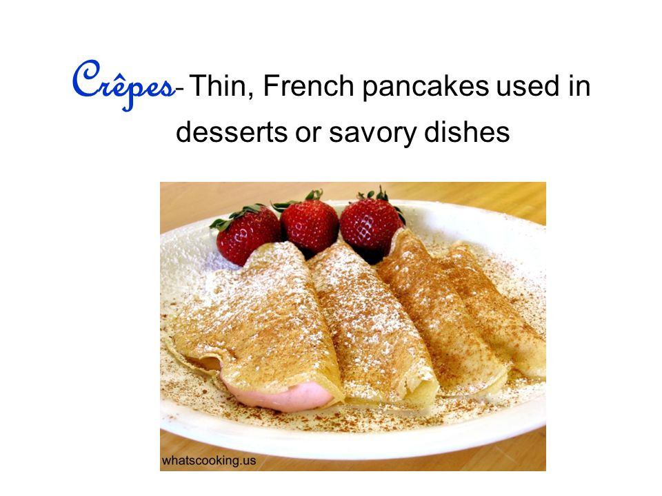 Crêpes- Thin, French pancakes used in desserts or savory dishes