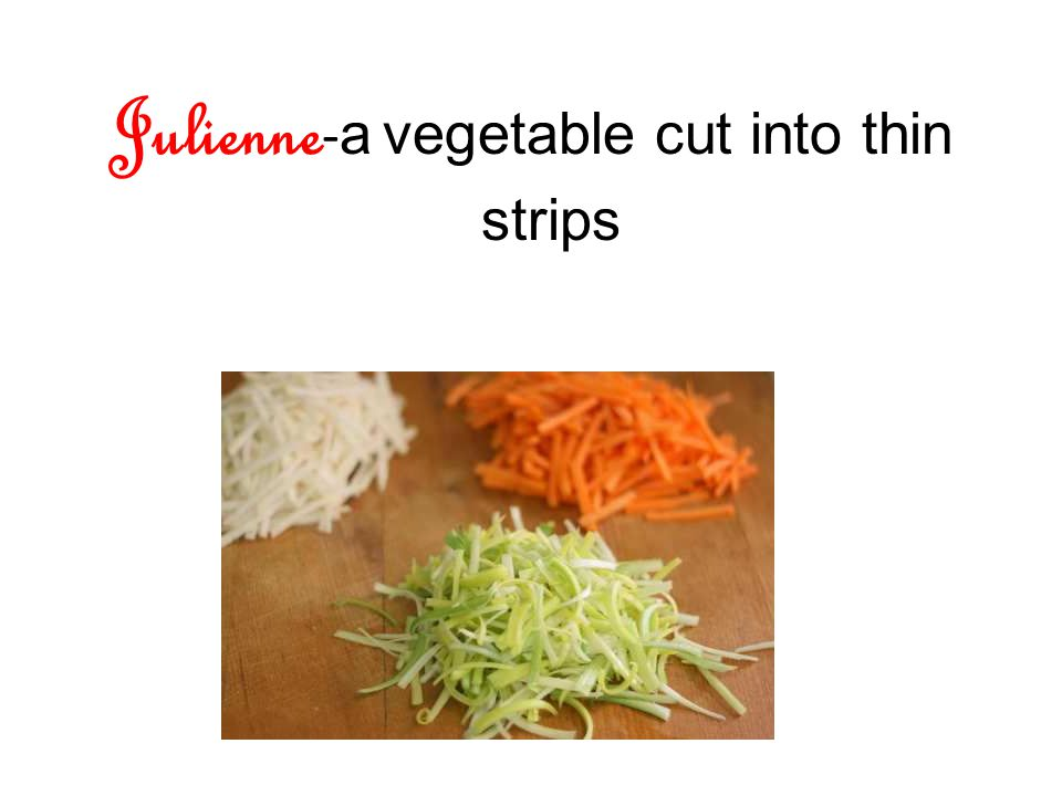 Julienne - a vegetable cut into thin strips