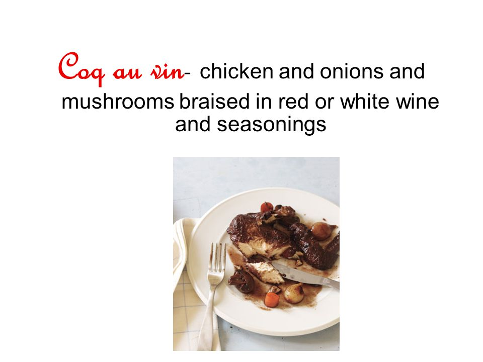 Coq au vin- chicken and onions and mushrooms braised in red or white wine and seasonings