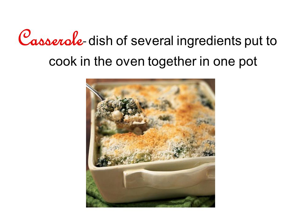 Casserole - dish of several ingredients put to cook in the oven together in one pot