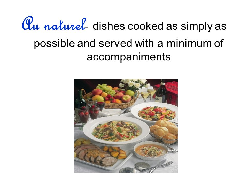 Au naturel- dishes cooked as simply as possible and served with a minimum of accompaniments