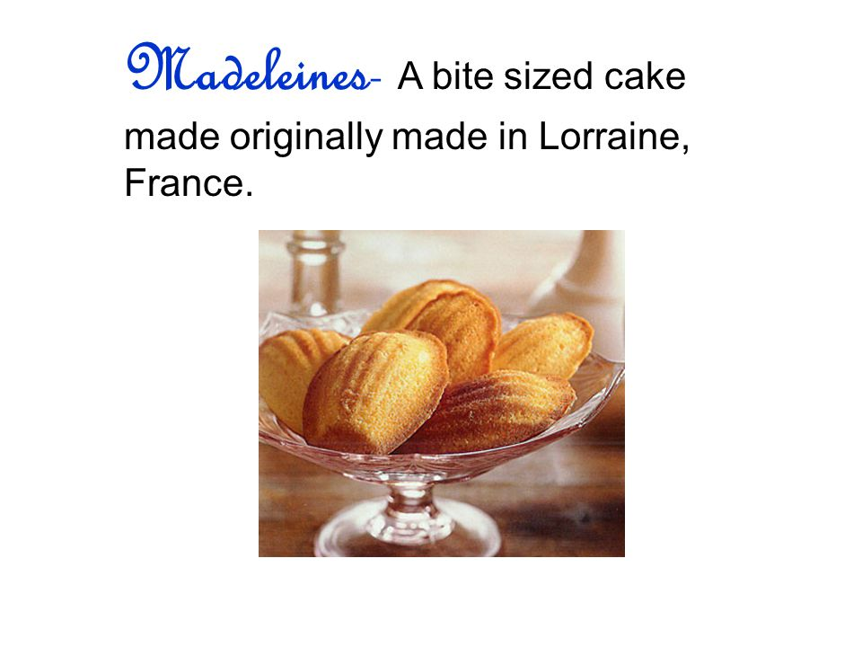 Madeleines- A bite sized cake made originally made in Lorraine, France.