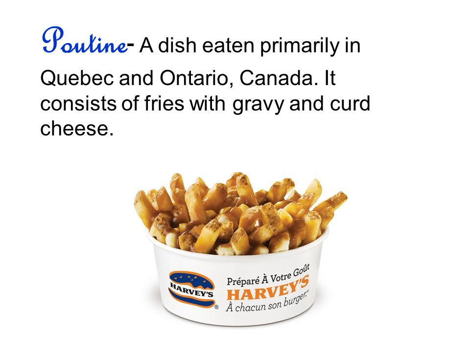 Poutine - A dish eaten primarily in Quebec and Ontario, Canada.