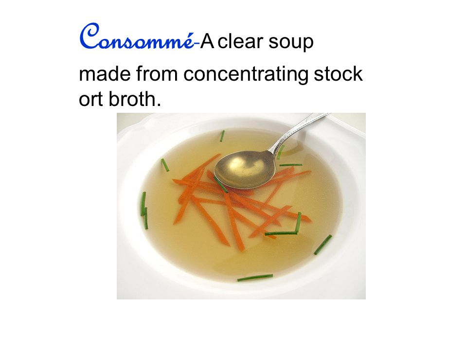 Consommé- A clear soup made from concentrating stock ort broth.