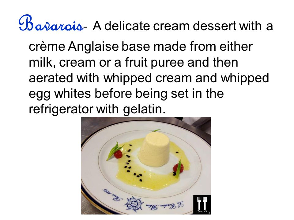 Bavarois- A delicate cream dessert with a crème Anglaise base made from either milk, cream or a fruit puree and then aerated with whipped cream and whipped egg whites before being set in the refrigerator with gelatin.