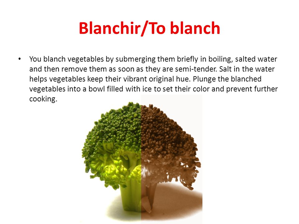 Blanchir/To blanch You blanch vegetables by submerging them briefly in boiling, salted water and then remove them as soon as they are semi-tender.