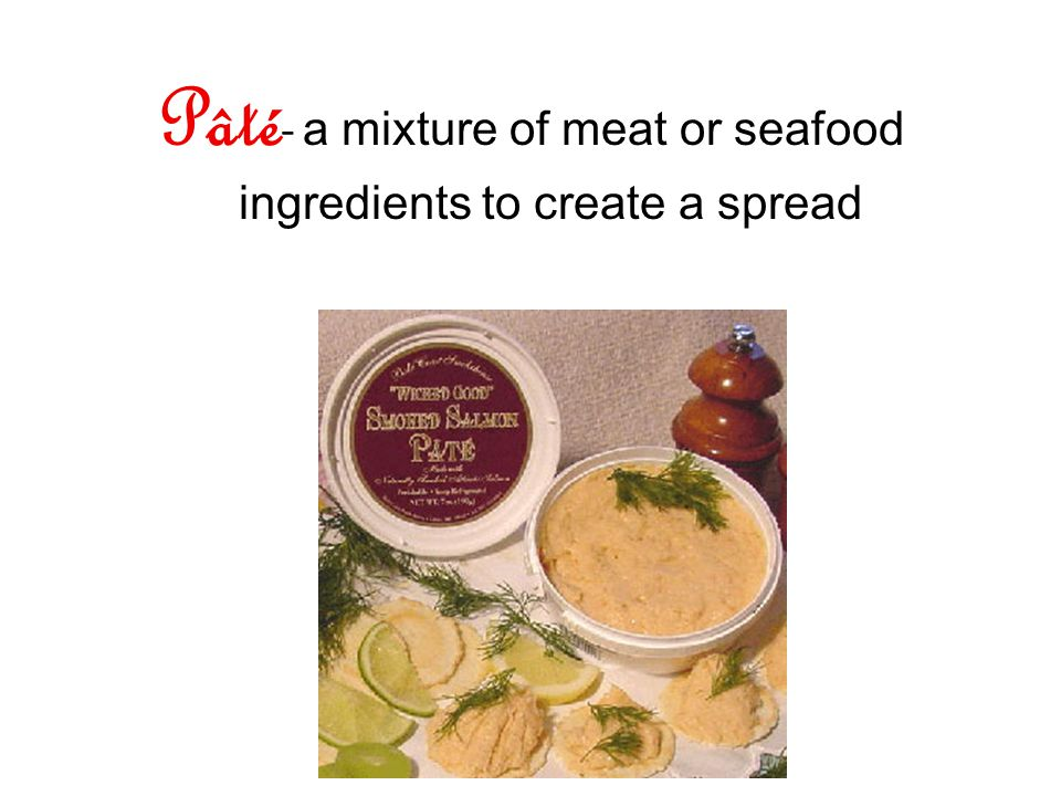 Pâté - a mixture of meat or seafood ingredients to create a spread