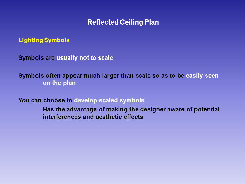 Reflected Ceiling Plan Lighting Symbols Symbols are usually not to scale Symbols often appear much larger than scale so as to be easily seen on the plan You can choose to develop scaled symbols Has the advantage of making the designer aware of potential interferences and aesthetic effects
