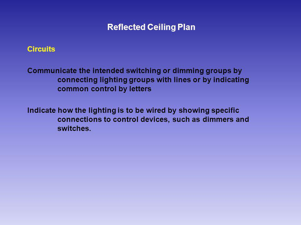 Reflected Ceiling Plan Circuits Communicate the intended switching or dimming groups by connecting lighting groups with lines or by indicating common control by letters Indicate how the lighting is to be wired by showing specific connections to control devices, such as dimmers and switches.