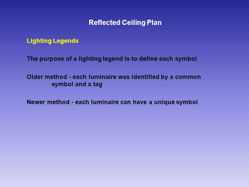 Reflected Ceiling Plan Lighting Legends The purpose of a lighting legend is to define each symbol Older method - each luminaire was identified by a common symbol and a tag Newer method - each luminaire can have a unique symbol