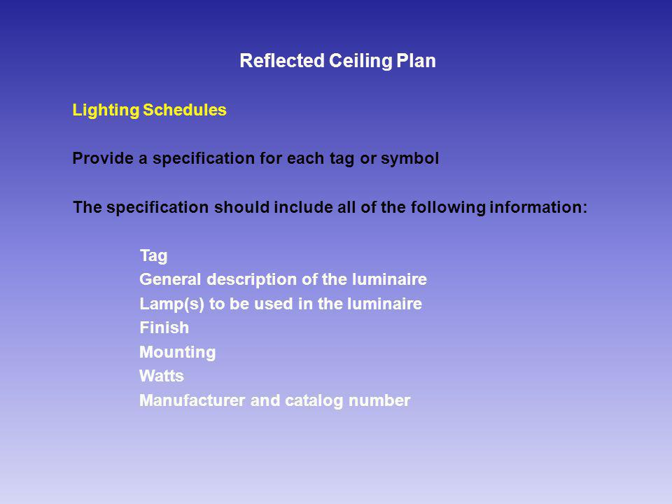 Reflected Ceiling Plan Lighting Schedules Provide a specification for each tag or symbol The specification should include all of the following information: Tag General description of the luminaire Lamp(s) to be used in the luminaire Finish Mounting Watts Manufacturer and catalog number