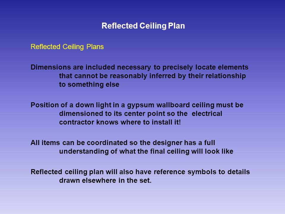 Reflected Ceiling Plan Reflected Ceiling Plans Dimensions are included necessary to precisely locate elements that cannot be reasonably inferred by their relationship to something else Position of a down light in a gypsum wallboard ceiling must be dimensioned to its center point so the electrical contractor knows where to install it.