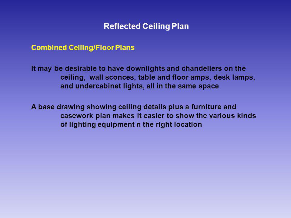 Reflected Ceiling Plan Combined Ceiling/Floor Plans It may be desirable to have downlights and chandeliers on the ceiling, wall sconces, table and floor amps, desk lamps, and undercabinet lights, all in the same space A base drawing showing ceiling details plus a furniture and casework pIan makes it easier to show the various kinds of lighting equipment n the right location
