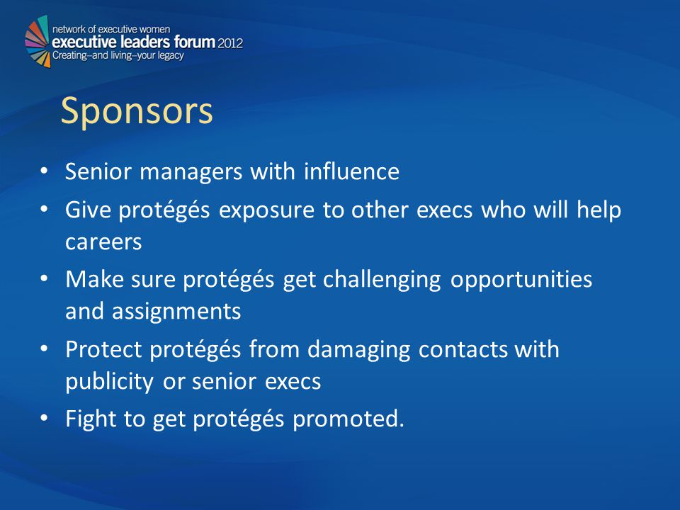 Sponsors Senior managers with influence Give protégés exposure to other execs who will help careers Make sure protégés get challenging opportunities and assignments Protect protégés from damaging contacts with publicity or senior execs Fight to get protégés promoted.