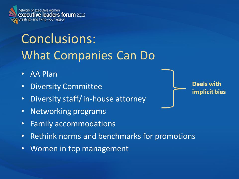 Conclusions: What Companies Can Do AA Plan Diversity Committee Diversity staff/ in-house attorney Networking programs Family accommodations Rethink norms and benchmarks for promotions Women in top management Deals with implicit bias