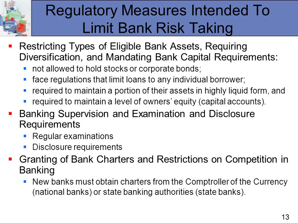 13 Regulatory Measures Intended To Limit Bank Risk Taking Restricting Types of Eligible Bank Assets, Requiring Diversification, and Mandating Bank Capital Requirements: not allowed to hold stocks or corporate bonds; face regulations that limit loans to any individual borrower; required to maintain a portion of their assets in highly liquid form, and required to maintain a level of owners equity (capital accounts).