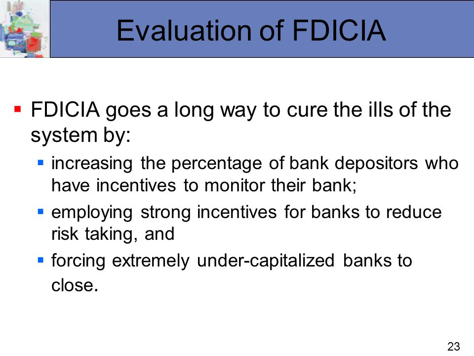 23 Evaluation of FDICIA FDICIA goes a long way to cure the ills of the system by: increasing the percentage of bank depositors who have incentives to monitor their bank; employing strong incentives for banks to reduce risk taking, and forcing extremely under-capitalized banks to close.