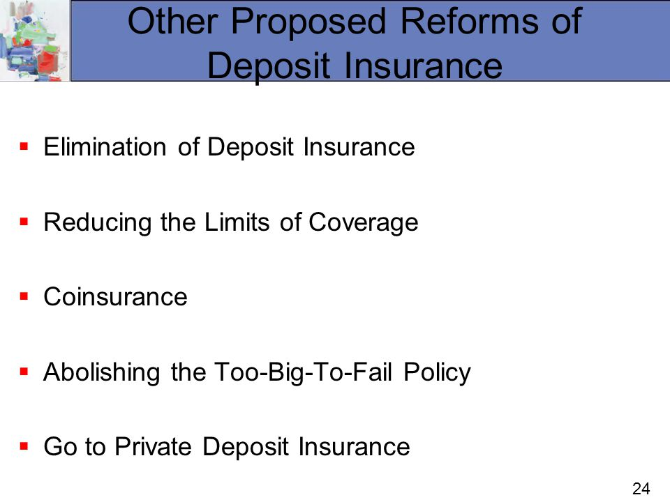 24 Other Proposed Reforms of Deposit Insurance Elimination of Deposit Insurance Reducing the Limits of Coverage Coinsurance Abolishing the Too-Big-To-Fail Policy Go to Private Deposit Insurance