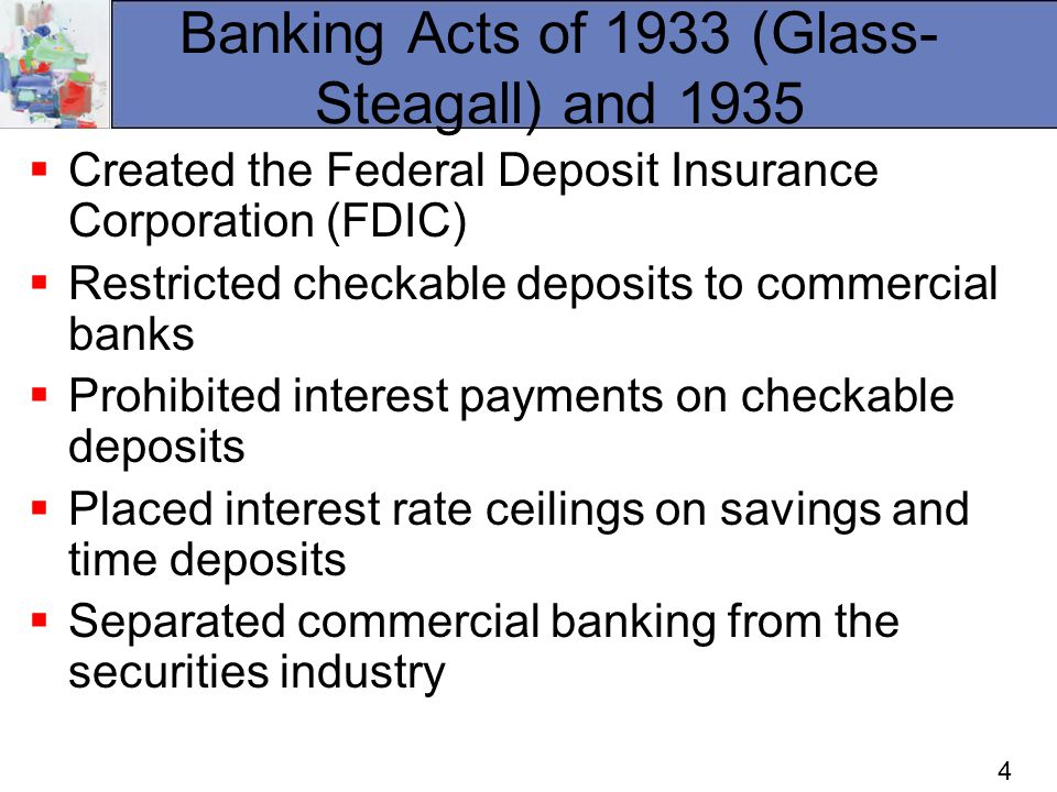 4 Banking Acts of 1933 (Glass- Steagall) and 1935 Created the Federal Deposit Insurance Corporation (FDIC) Restricted checkable deposits to commercial banks Prohibited interest payments on checkable deposits Placed interest rate ceilings on savings and time deposits Separated commercial banking from the securities industry