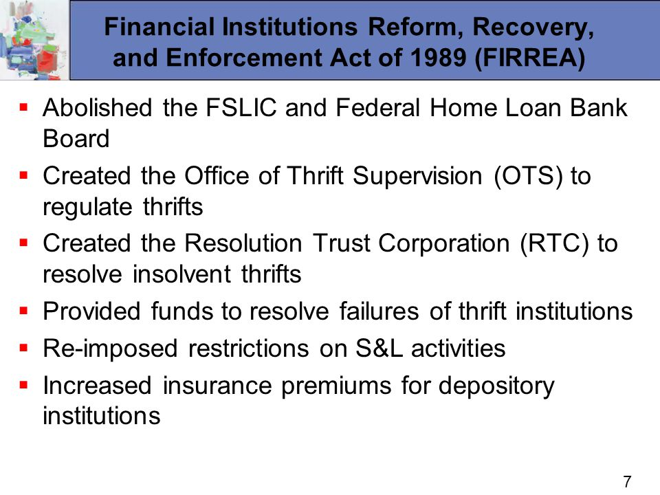 7 Financial Institutions Reform, Recovery, and Enforcement Act of 1989 (FIRREA) Abolished the FSLIC and Federal Home Loan Bank Board Created the Office of Thrift Supervision (OTS) to regulate thrifts Created the Resolution Trust Corporation (RTC) to resolve insolvent thrifts Provided funds to resolve failures of thrift institutions Re-imposed restrictions on S&L activities Increased insurance premiums for depository institutions