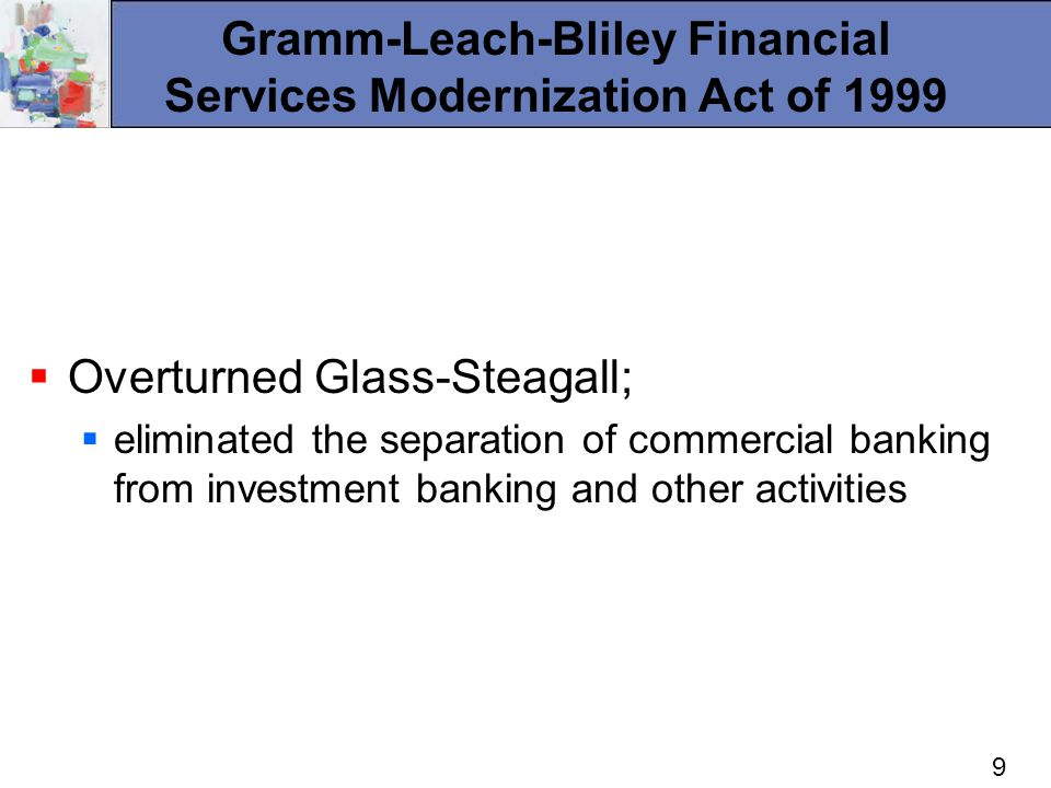 9 Gramm-Leach-Bliley Financial Services Modernization Act of 1999 Overturned Glass-Steagall; eliminated the separation of commercial banking from investment banking and other activities