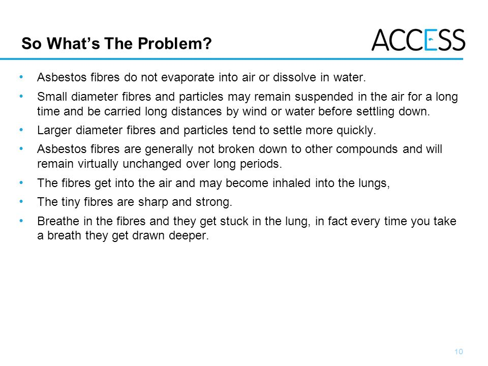 10 Slide 10 So Whats The Problem. Asbestos fibres do not evaporate into air or dissolve in water.