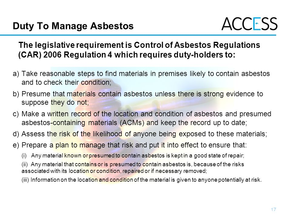 17 Slide 17 a)Take reasonable steps to find materials in premises likely to contain asbestos and to check their condition; b)Presume that materials contain asbestos unless there is strong evidence to suppose they do not; c)Make a written record of the location and condition of asbestos and presumed asbestos-containing materials (ACMs) and keep the record up to date; d)Assess the risk of the likelihood of anyone being exposed to these materials; e)Prepare a plan to manage that risk and put it into effect to ensure that: (i) Any material known or presumed to contain asbestos is kept in a good state of repair; (ii) Any material that contains or is presumed to contain asbestos is, because of the risks associated with its location or condition, repaired or if necessary removed; (iii) Information on the location and condition of the material is given to anyone potentially at risk.