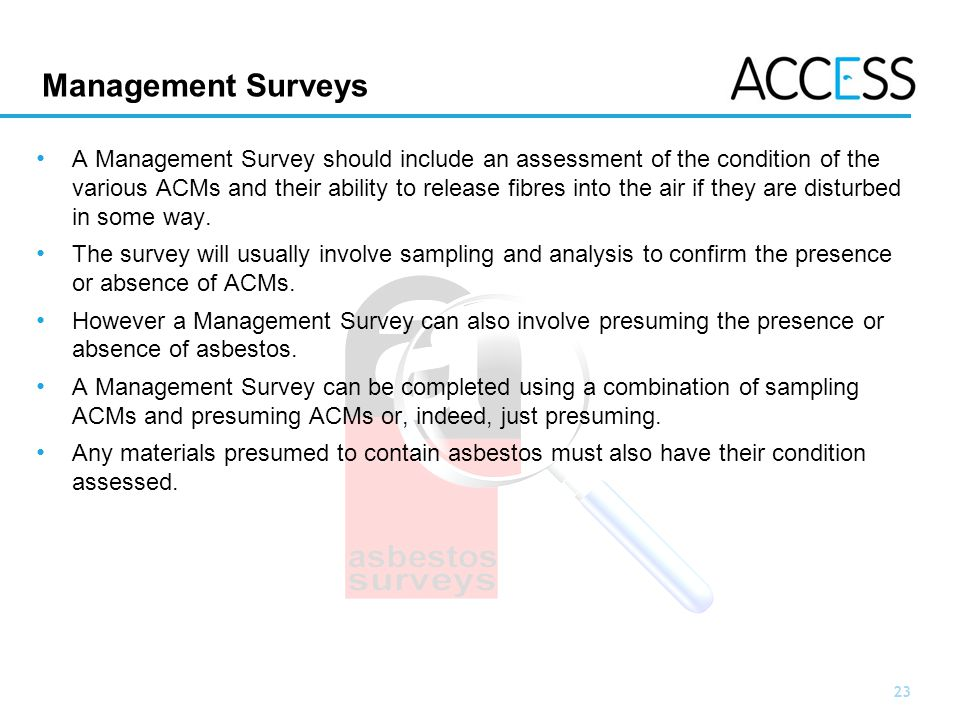 23 Slide 23 Management Surveys A Management Survey should include an assessment of the condition of the various ACMs and their ability to release fibres into the air if they are disturbed in some way.