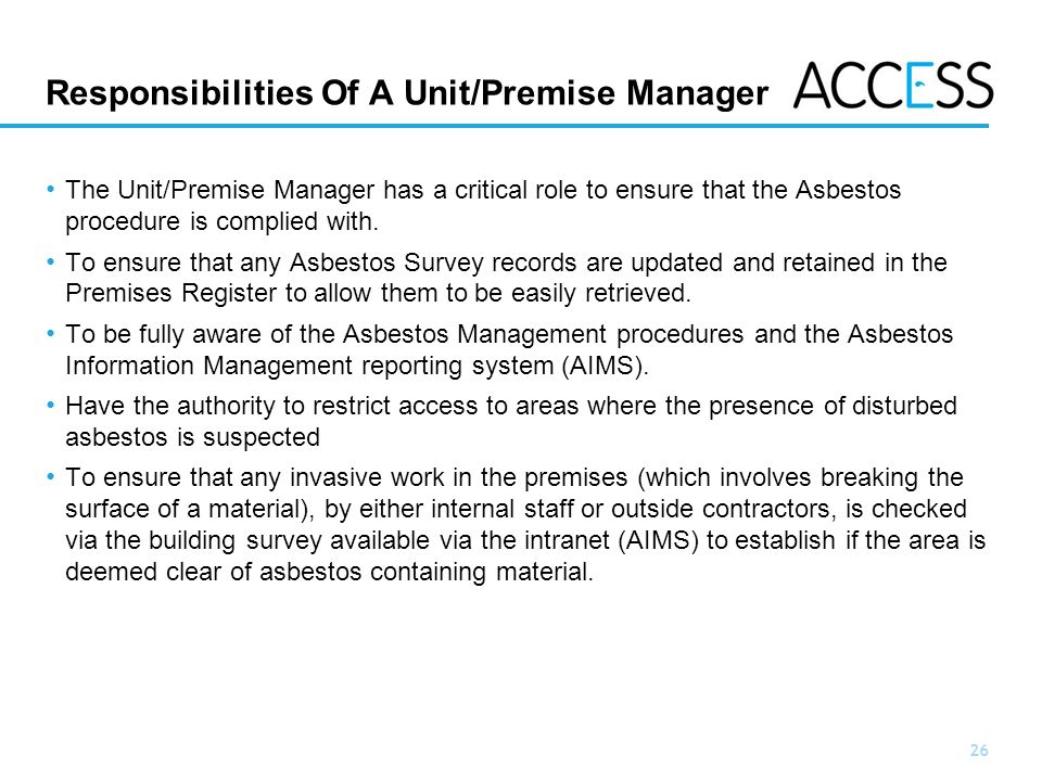 26 Slide 26 Responsibilities Of A Unit/Premise Manager The Unit/Premise Manager has a critical role to ensure that the Asbestos procedure is complied with.