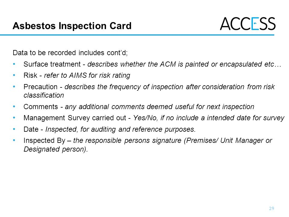 29 Slide 29 Asbestos Inspection Card Data to be recorded includes contd; Surface treatment - describes whether the ACM is painted or encapsulated etc… Risk - refer to AIMS for risk rating Precaution - describes the frequency of inspection after consideration from risk classification Comments - any additional comments deemed useful for next inspection Management Survey carried out - Yes/No, if no include a intended date for survey Date - Inspected, for auditing and reference purposes.