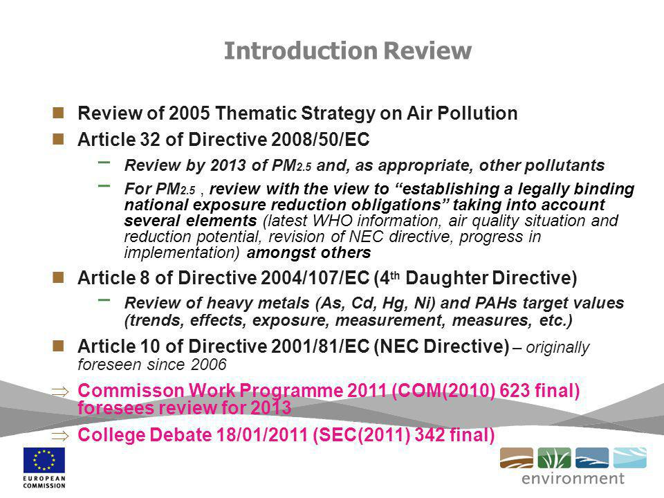 Introduction Review Review of 2005 Thematic Strategy on Air Pollution Article 32 of Directive 2008/50/EC Review by 2013 of PM 2.5 and, as appropriate, other pollutants For PM 2.5, review with the view to establishing a legally binding national exposure reduction obligations taking into account several elements (latest WHO information, air quality situation and reduction potential, revision of NEC directive, progress in implementation) amongst others Article 8 of Directive 2004/107/EC (4 th Daughter Directive) Review of heavy metals (As, Cd, Hg, Ni) and PAHs target values (trends, effects, exposure, measurement, measures, etc.) Article 10 of Directive 2001/81/EC (NEC Directive) – originally foreseen since 2006 Commisson Work Programme 2011 (COM(2010) 623 final) foresees review for 2013 College Debate 18/01/2011 (SEC(2011) 342 final)