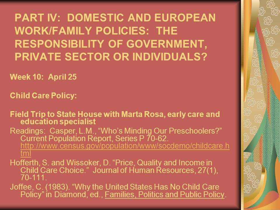 PART IV: DOMESTIC AND EUROPEAN WORK/FAMILY POLICIES: THE RESPONSIBILITY OF GOVERNMENT, PRIVATE SECTOR OR INDIVIDUALS.