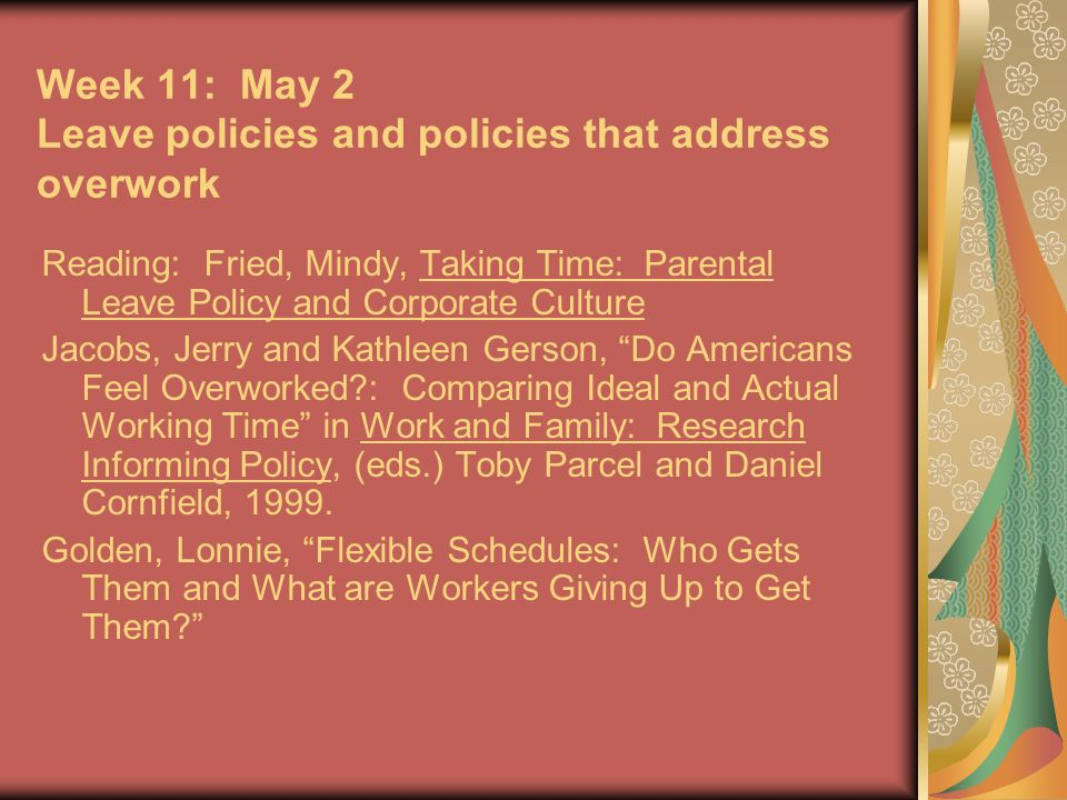Week 11: May 2 Leave policies and policies that address overwork Reading: Fried, Mindy, Taking Time: Parental Leave Policy and Corporate Culture Jacobs, Jerry and Kathleen Gerson, Do Americans Feel Overworked : Comparing Ideal and Actual Working Time in Work and Family: Research Informing Policy, (eds.) Toby Parcel and Daniel Cornfield, 1999.