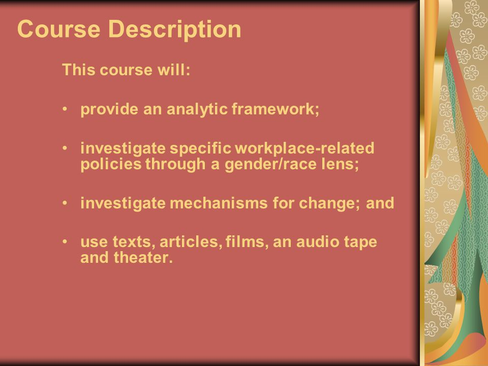Course Description This course will: provide an analytic framework; investigate specific workplace-related policies through a gender/race lens; investigate mechanisms for change; and use texts, articles, films, an audio tape and theater.